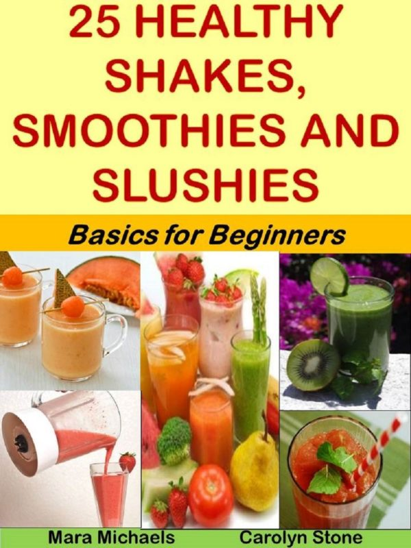 25 Healthy Shakes, Smoothies and Slushies: Basics for Beginners