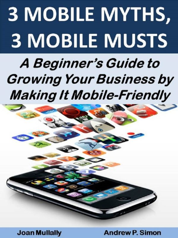 3 MOBILE MYTHS, 3 MOBILE MUSTS: A Beginner's Guide to Growing Your Business by Making It Mobile-Friendly