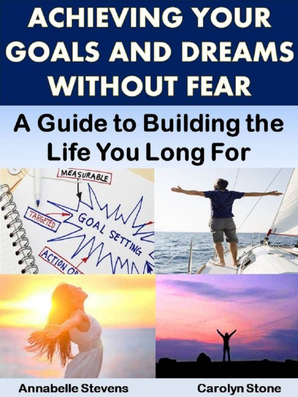 Achieving Your Goals and Dreams Without Fear: A Guide to Building the Life You Long For