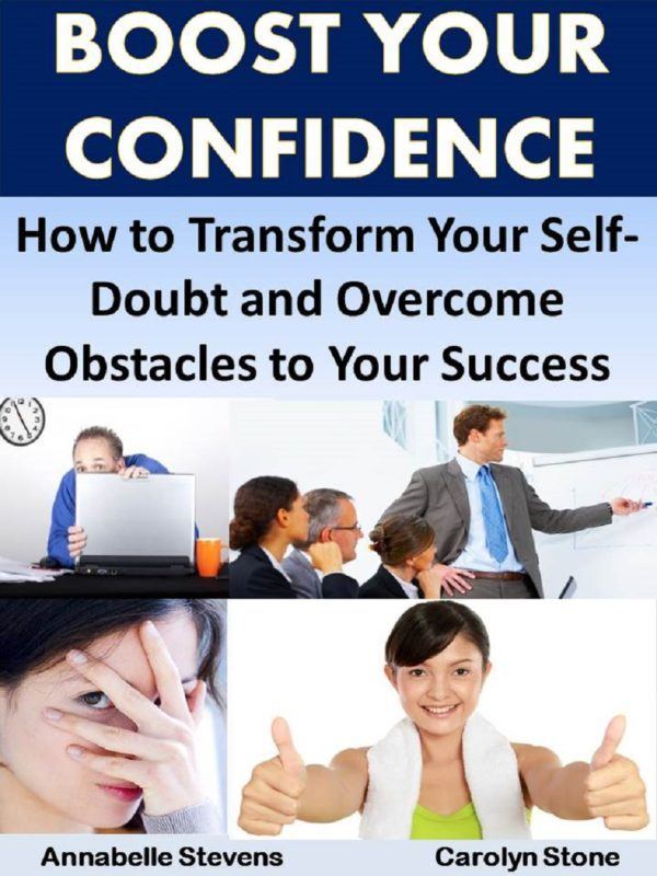 Boost Your Confidence: How to Transform Your Self-Doubt and Overcome Obstacles to Your Success