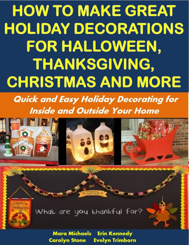 How to Make Great Holiday Decorations for Halloween, Thanksgiving, Christmas and More: Quick and Easy Holiday Decorating for Inside and Outside Your Home