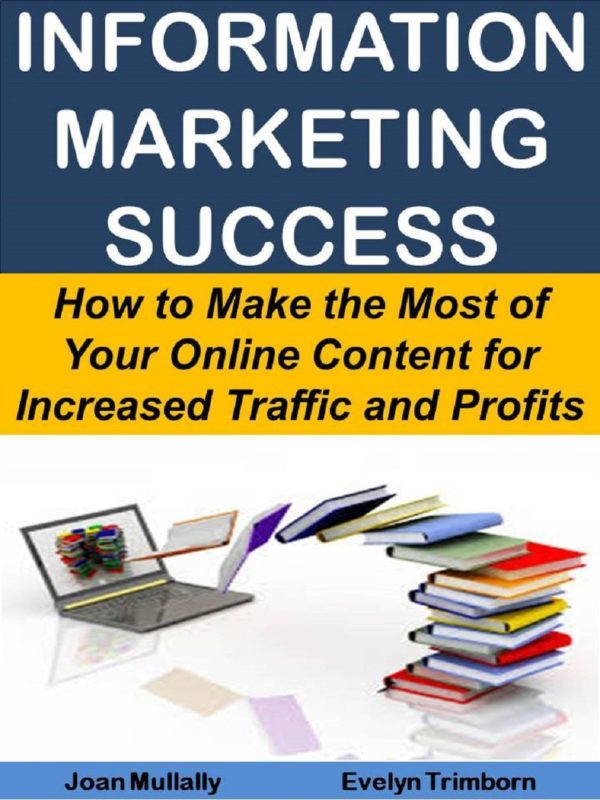 Information Marketing Success: How to Make the Most of Your Online Content for Increased Traffic and Profits