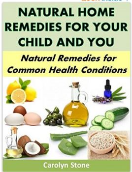 Natural Home Remedies For Your Child and You: Natural Remedies for Common Health Conditions