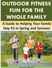 Outdoor Fitness Fun for the Whole Family: A Guide to Helping Your Family Stay Fit in Spring and Summer