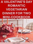 A Valentine's Day Romantic Vegetarian Dinner for Two Mini-Cookbook